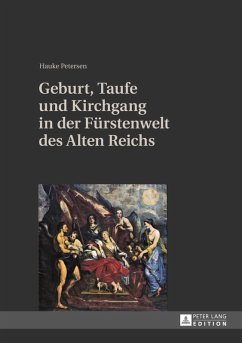 Geburt, Taufe und Kirchgang in der Fuerstenwelt des Alten Reichs (eBook, PDF) - Petersen, Hauke