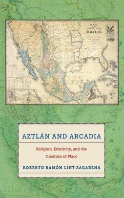 Aztlan and Arcadia (eBook, PDF) - Sagarena, Roberto Ramon Lint