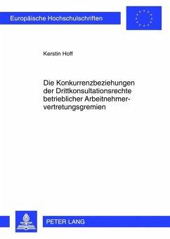Die Konkurrenzbeziehungen der Drittkonsultationsrechte betrieblicher Arbeitnehmervertretungsgremien (eBook, PDF) - Hoff, Kerstin