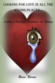 Looking For Love In All The Wrong Places...A Story of Heartache, Heartbreak, and Healing