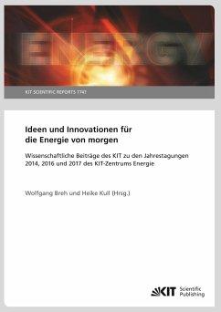 Ideen und Innovationen für die Energie von morgen : Wissenschaftliche Beiträge des KIT zu den Jahrestagungen 2014, 2016 und 2017 des KIT-Zentrums Energie