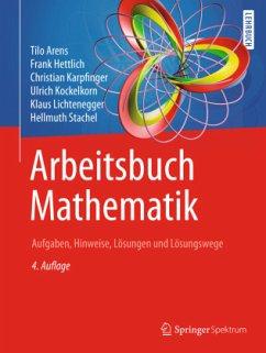 Arbeitsbuch Mathematik - Arens, Tilo; Hettlich, Frank; Karpfinger, Christian; Kockelkorn, Ulrich; Lichtenegger, Klaus; Stachel, Hellmuth