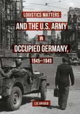 Logistics Matters and the U.S. Army in Occupied Germany, 1945-1949 (eBook, PDF)