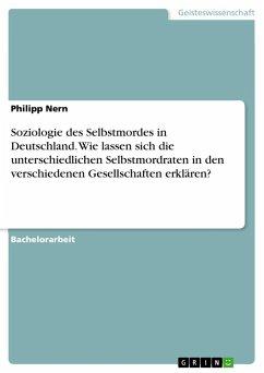 Soziologie des Selbstmordes in Deutschland. Wie lassen sich die unterschiedlichen Selbstmordraten in den verschiedenen Gesellschaften erklären?