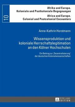 Wissensproduktion und koloniale Herrschaftslegitimation an den Koelner Hochschulen (eBook, ePUB) - Horstmann, Anne-Kathrin
