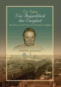 """Ein Augenblick Der Ewigkeit"""" Das Leben Von Ernest Nyary, Des Erzbischofs Von Bagdad"""