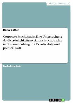Corporate Psychopaths. Eine Untersuchung des Persönlichkeitsmerkmals Psychopathie im Zusammenhang mit Berufserfolg und political skill - Gotter, Daria