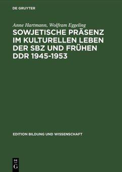 Sowjetische Präsenz im kulturellen Leben der SBZ und frühen DDR 1945-1953 (eBook, PDF) - Eggeling, Wolfram; Hartmann, Anne