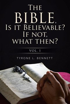 The Bible, Is It Believable? If Not, What Then?
