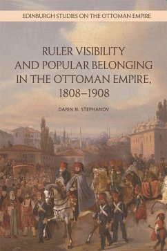Ruler Visibility and Popular Belonging in the Ottoman Empire, 1808-1908 - Stephanov, Darin N.