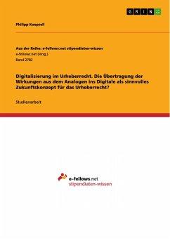 Digitalisierung im Urheberrecht. Die Übertragung der Wirkungen aus dem Analogen ins Digitale als sinnvolles Zukunftskonzept für das Urheberrecht? (eBook, PDF)