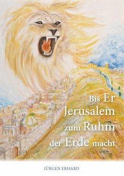 Bis Er Jerusalem zum Ruhm der Erde macht - Erhard, Jürgen