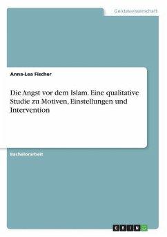 Die Angst vor dem Islam. Eine qualitative Studie zu Motiven, Einstellungen und Intervention