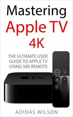 Mastering Apple TV 4K - The Ultimate User Guide To Apple TV Using Siri Remote (eBook, ePUB) - Wilson, Adidas