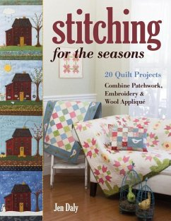 Stitching for the Seasons: 20 Quilt Projects Combine Patchwork, Embroidery & Wool Appliqué - Daly, Jen