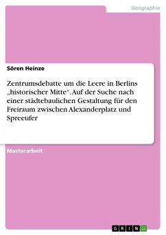 """Zentrumsdebatte um die Leere in Berlins """"historischer Mitte"""". Auf der Suche nach einer städtebaulichen Gestaltung für den Freiraum zwischen Alexanderplatz und Spreeufer (eBook, PDF)"""