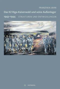 Das KZ Riga-Kaiserwald und seine Außenlager 1943-1944 - Jahn, Franziska