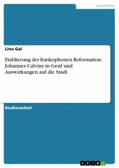 Etablierung der frankophonen Reformation Johannes Calvins in Genf und Auswirkungen auf die Stadt