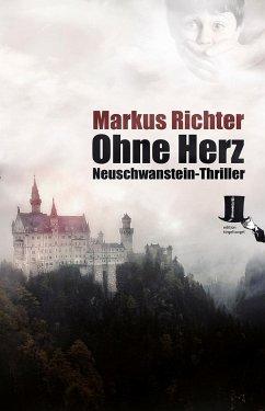 Ohne Herz / Neuschwanstein-Thriller Bd.2 - Richter, Markus