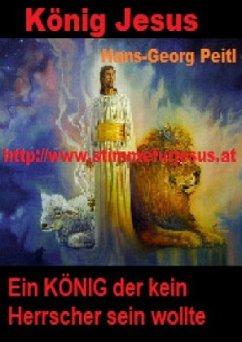 König JESUS, ein KÖNIG der kein Herrscher sein wollte - Peitl, Hans-Georg