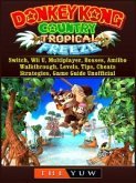 Donkey Kong Tropical Freeze, Switch, Wii U, Multiplayer, Bosses, Amiibo, Walkthrough, Levels, Tips, Cheats, Strategies, Game Guide Unofficial (eBook, ePUB)