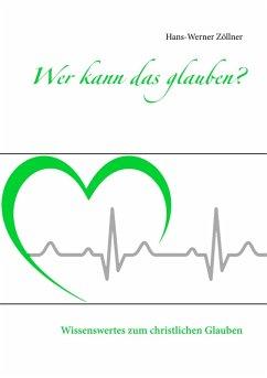 Wer kann das glauben? (eBook, ePUB) - Zöllner, Hans-Werner