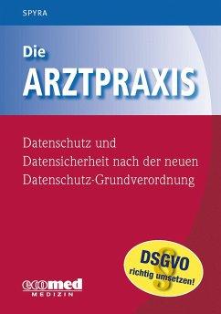 Die Arztpraxis - Datenschutz und Datensicherheit nach der neuen Datenschutzgrundverordnung - Fischer, Guntram; Spyra, Gerald