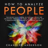 How to Analyze People: the Secrets They Will Never Teach You About How Any Influencer Uses Human Psychology, Body Language, Personality Types, Nlp and Persuasion for Manipulation (eBook, ePUB)