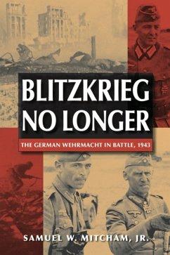 Blitzkrieg No Longer: The German Wehrmacht in Battle, 1943 - Jr., Samuel W. Mitcham