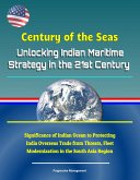 Century of the Seas: Unlocking Indian Maritime Strategy in the 21st Century - Significance of Indian Ocean to Protecting India Overseas Trade from Threats, Fleet Modernization in the South Asia Region (eBook, ePUB)