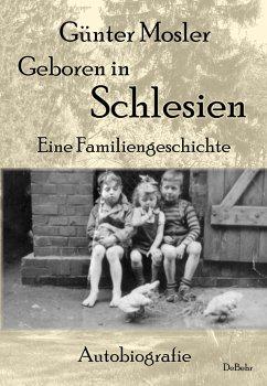 Geboren in Schlesien - Eine Familiengeschichte - Autobiografie - Mosler, Günter