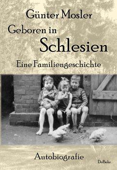 Geboren in Schlesien - Eine Familiengeschichte - Autobiografie (eBook, ePUB) - Mosler, Günter