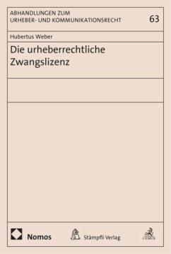 Die urheberrechtliche Zwangslizenz - Weber, Hubertus
