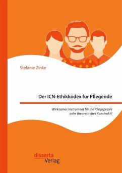 Der ICN-Ethikkodex für Pflegende: Wirksames Instrument für die Pflegepraxis oder theoretisches Konstrukt? - Zinke, Stefanie