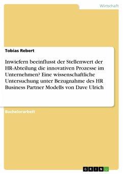 Inwiefern beeinflusst der Stellenwert der HR-Abteilung die innovativen Prozesse im Unternehmen? Eine wissenschaftliche Untersuchung unter Bezugnahme des HR Business Partner Modells von Dave Ulrich (eBook, PDF)
