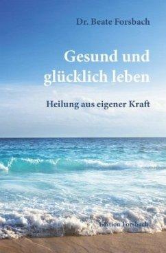 Gesund und glücklich leben - Forsbach, Beate