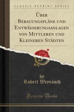 Über Bebauungspläne und Entwässerungsanlagen von Mittleren und Kleineren Städten (Classic Reprint)
