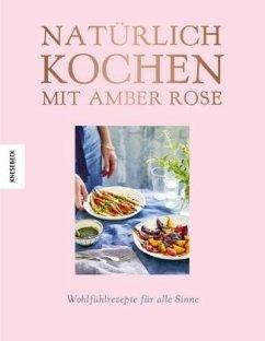 Natürlich kochen mit Amber Rose (Mängelexemplar) - Rose, Amber