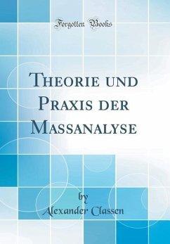 Theorie und Praxis der Massanalyse (Classic Reprint)