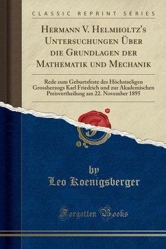 Hermann V. Helmholtz's Untersuchungen Über die Grundlagen der Mathematik und Mechanik