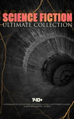 SCIENCE FICTION Ultimate Collection: 140+ Intergalactic Adventures, Dystopian Novels, Lost World Classics & Post-Apocalyptic Stories (eBook, ePUB)