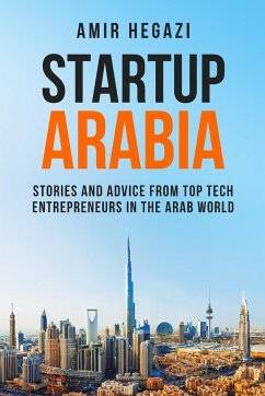 Startup Arabia: Stories and Advice from Top Tech Entrepreneurs in the Arab World - Hegazi, Amir