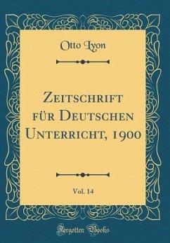 Zeitschrift für Deutschen Unterricht, 1900, Vol. 14 (Classic Reprint)