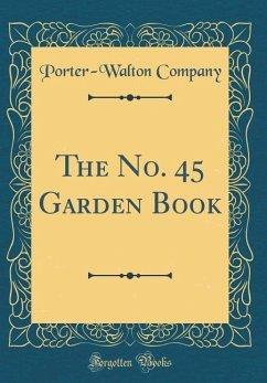 The No. 45 Garden Book (Classic Reprint)