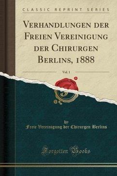 Verhandlungen der Freien Vereinigung der Chirurgen Berlins, 1888, Vol. 1 (Classic Reprint)