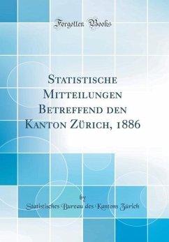 Statistische Mitteilungen Betreffend den Kanton Zürich, 1886 (Classic Reprint)
