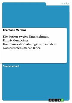 Die Fusion zweier Unternehmen. Entwicklung einer Kommunikationsstrategie anhand der Naturkosmetikmarke Binea (eBook, PDF)