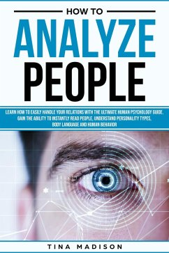 How to Analyze People: Learn How to Handle Your Relations with The Ultimate Psychology of Human Behaviors Guide. Gain the Ability to Instantly Read People, Detect Personality Types and Body Language (eBook, ePUB) - Madison, Tina