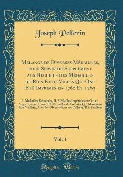 Mélange de Diverses Médailles, pour Servir de Supplément aux Recueils des Médailles de Rois Et de Villes Qui Ont Été Imprimés en 1762 Et 1763, Vol. 1