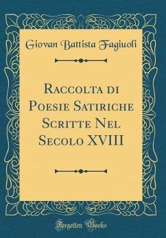 Raccolta di Poesie Satiriche Scritte Nel Secolo XVIII (Classic Reprint)